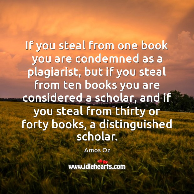 Image, If you steal from one book you are condemned as a plagiarist,