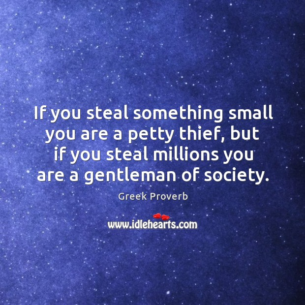 Image, If you steal something small you are a petty thief, but if you steal millions you are a gentleman of society.