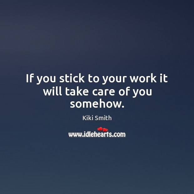 If you stick to your work it will take care of you somehow. Kiki Smith Picture Quote