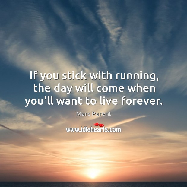 If you stick with running, the day will come when you'll want to live forever. Image
