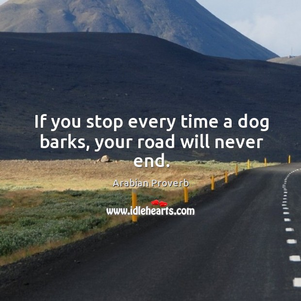 If you stop every time a dog barks, your road will never end. Arabian Proverbs Image