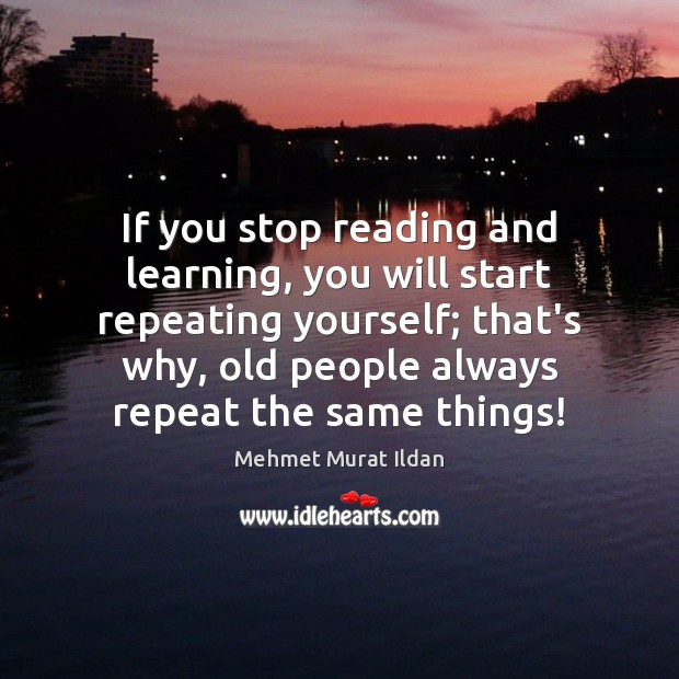 Image, If you stop reading and learning, you will start repeating yourself; that's