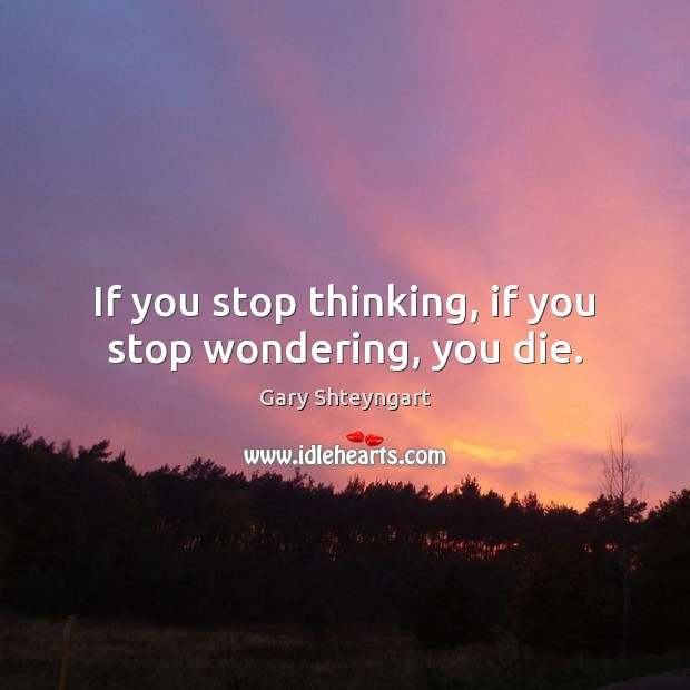 If you stop thinking, if you stop wondering, you die. Gary Shteyngart Picture Quote