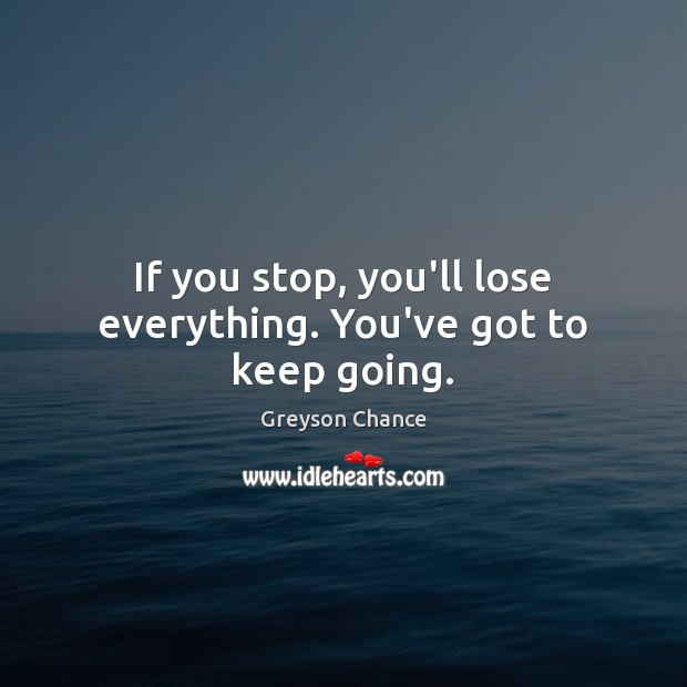 If you stop, you'll lose everything. You've got to keep going. Image
