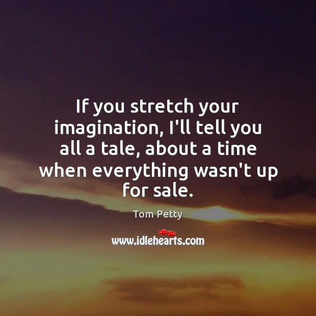 If you stretch your imagination, I'll tell you all a tale, about Tom Petty Picture Quote