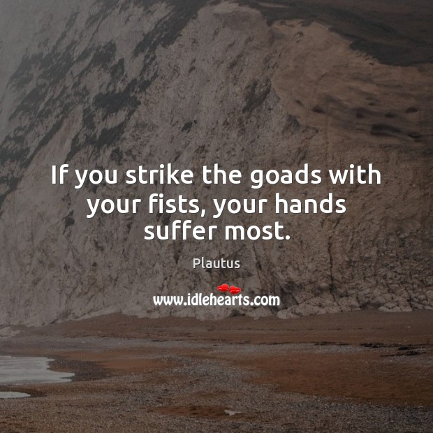 If you strike the goads with your fists, your hands suffer most. Plautus Picture Quote