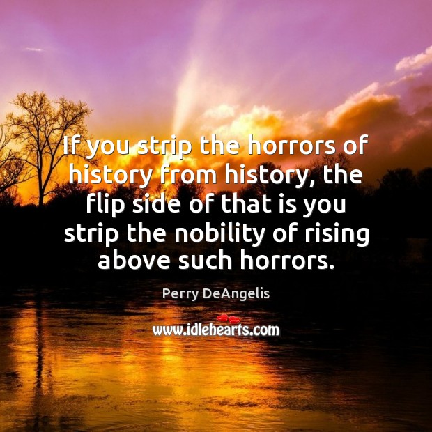 If you strip the horrors of history from history, the flip side Image