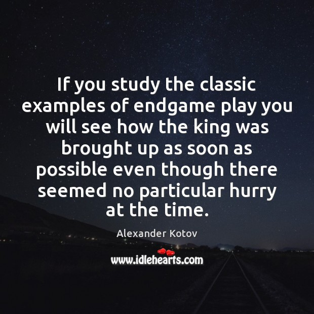 Image, If you study the classic examples of endgame play you will see