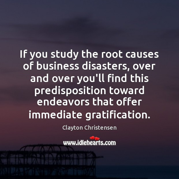 Image, If you study the root causes of business disasters, over and over