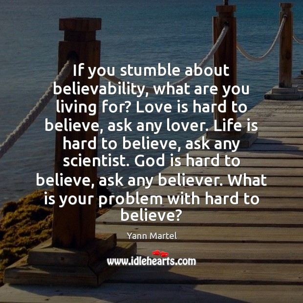 If you stumble about believability, what are you living for? Love is Yann Martel Picture Quote