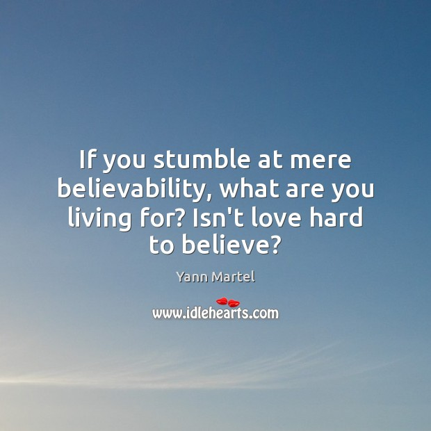 If you stumble at mere believability, what are you living for? Isn't love hard to believe? Yann Martel Picture Quote
