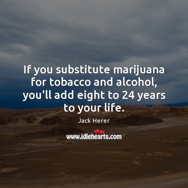 If you substitute marijuana for tobacco and alcohol, you'll add eight to 24 Jack Herer Picture Quote