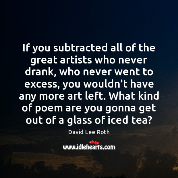 If you subtracted all of the great artists who never drank, who Image