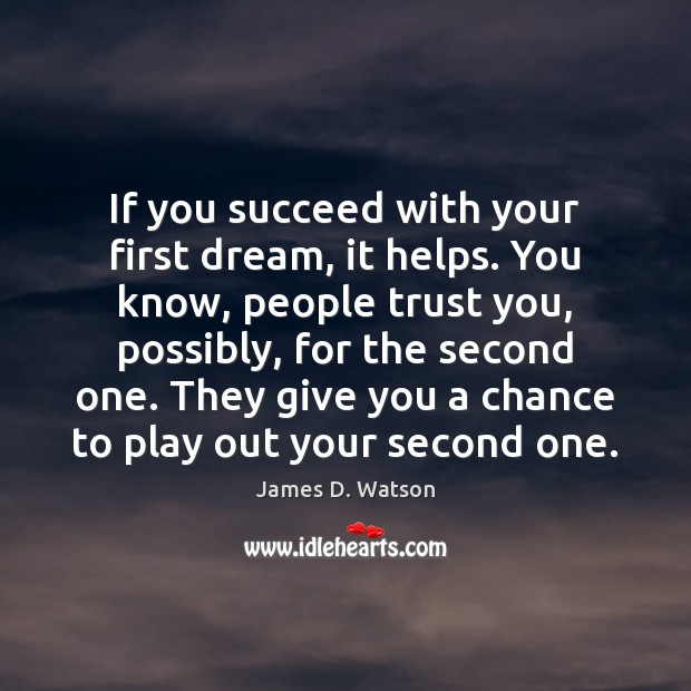 If you succeed with your first dream, it helps. You know, people James D. Watson Picture Quote