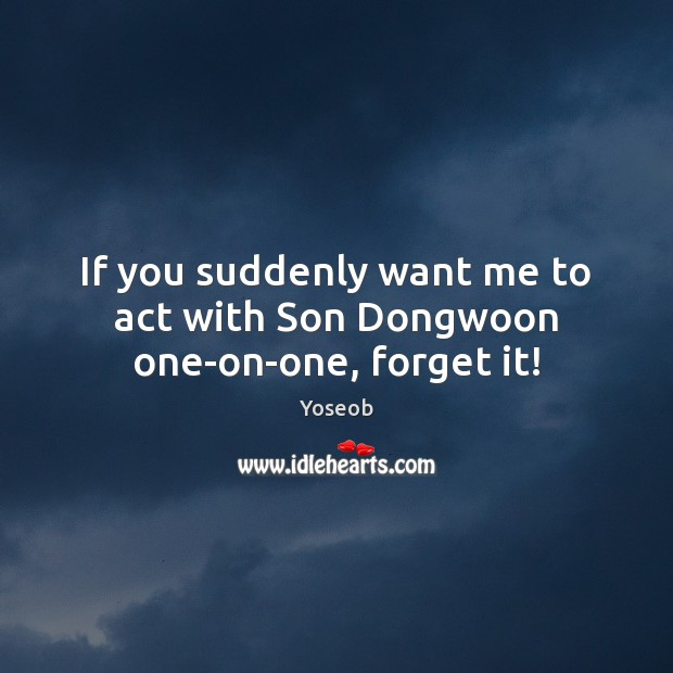 If you suddenly want me to act with Son Dongwoon one-on-one, forget it! Image