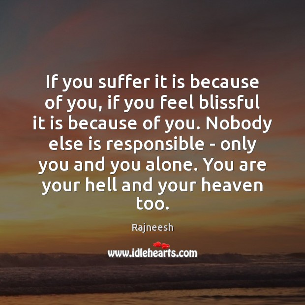 Image, If you suffer it is because of you, if you feel blissful