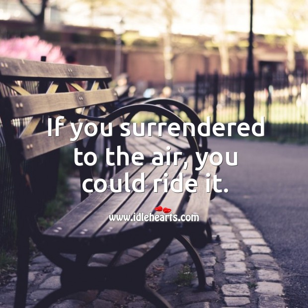 If you surrendered to the air, you could ride it. Image