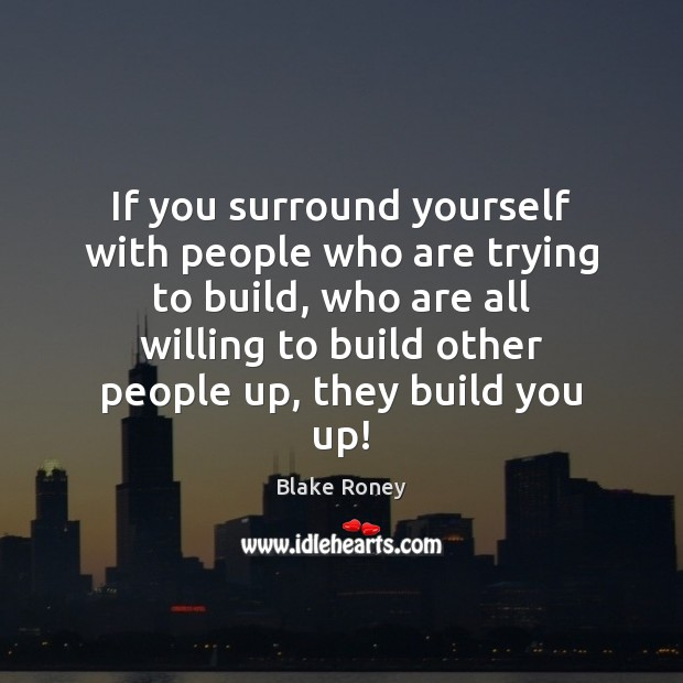 Image, If you surround yourself with people who are trying to build, who
