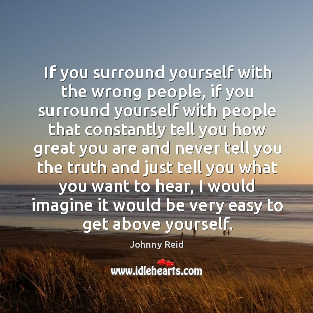 If you surround yourself with the wrong people, if you surround yourself Image