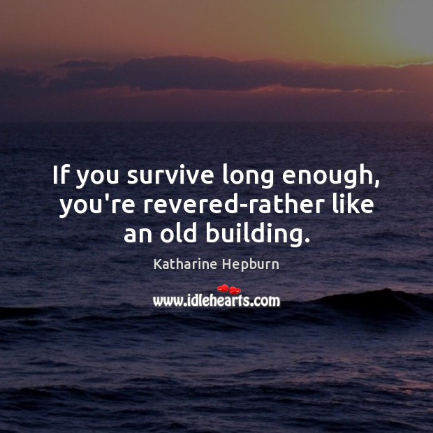 If you survive long enough, you're revered-rather like an old building. Katharine Hepburn Picture Quote