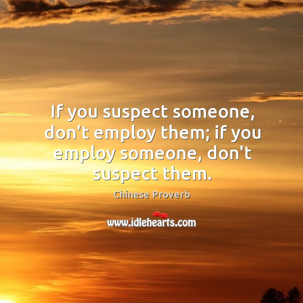 If you suspect someone, don't employ them; if you employ someone, don't suspect them. Chinese Proverbs Image