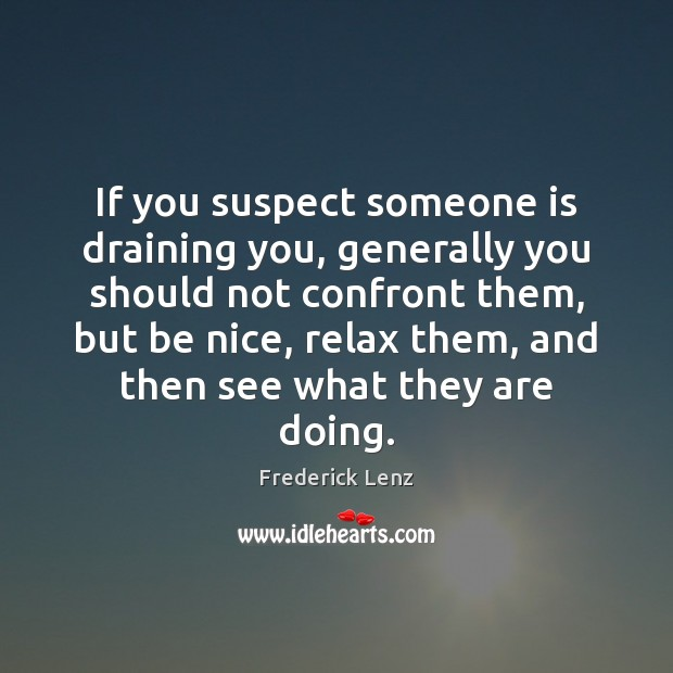 If you suspect someone is draining you, generally you should not confront Be Nice Quotes Image