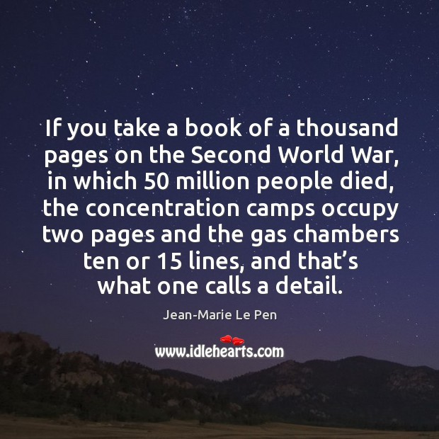 If you take a book of a thousand pages on the second world war, in which 50 million people died Jean-Marie Le Pen Picture Quote