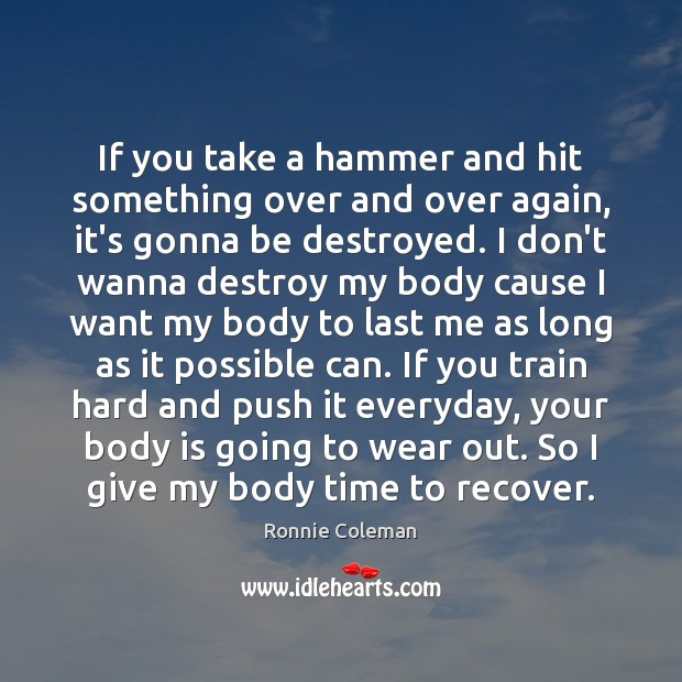 If you take a hammer and hit something over and over again, Ronnie Coleman Picture Quote