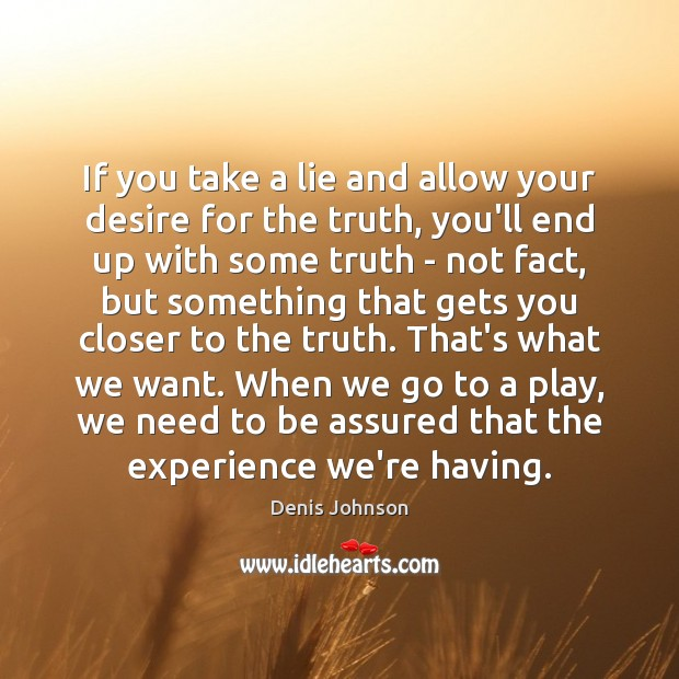 If you take a lie and allow your desire for the truth, Denis Johnson Picture Quote