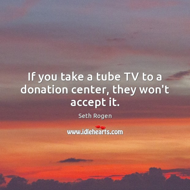 If you take a tube TV to a donation center, they won't accept it. Donate Quotes Image