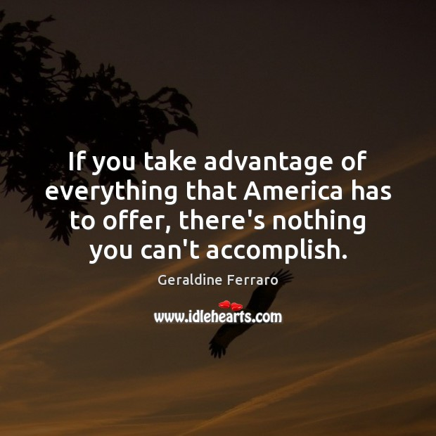 If you take advantage of everything that America has to offer, there's Geraldine Ferraro Picture Quote