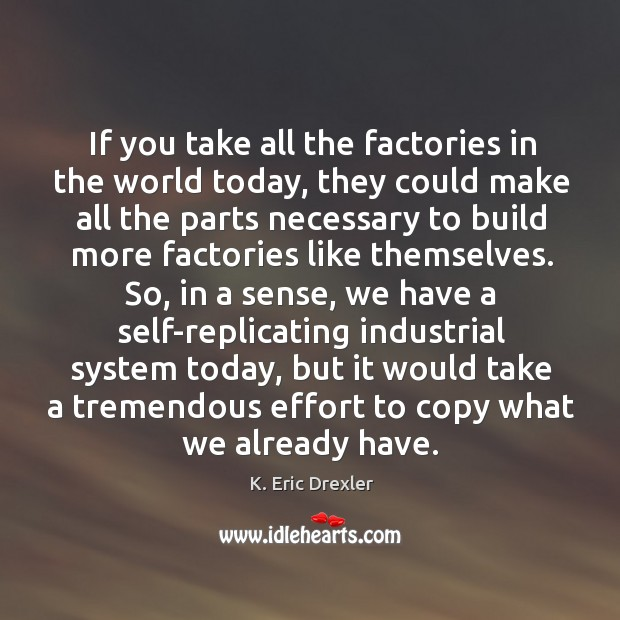 If you take all the factories in the world today, they could make all the parts K. Eric Drexler Picture Quote