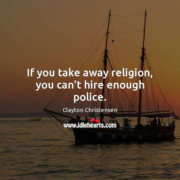 If you take away religion, you can't hire enough police. Clayton Christensen Picture Quote