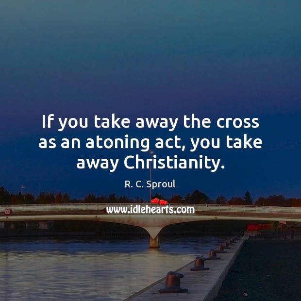 If you take away the cross as an atoning act, you take away Christianity. Image