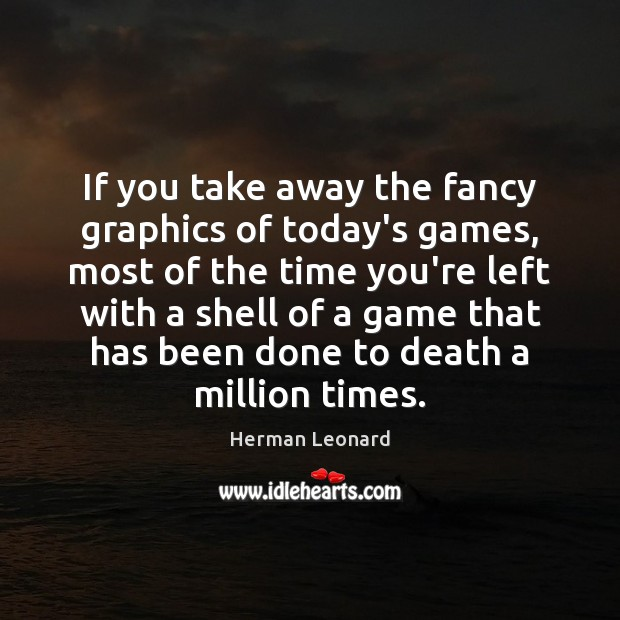 If you take away the fancy graphics of today's games, most of Image