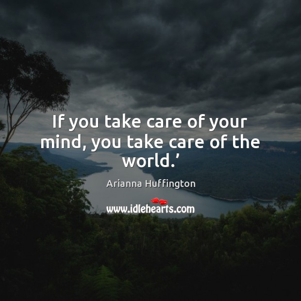 If you take care of your mind, you take care of the world.' Arianna Huffington Picture Quote