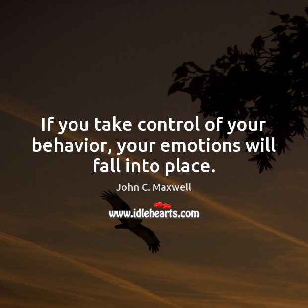 If you take control of your behavior, your emotions will fall into place. Image