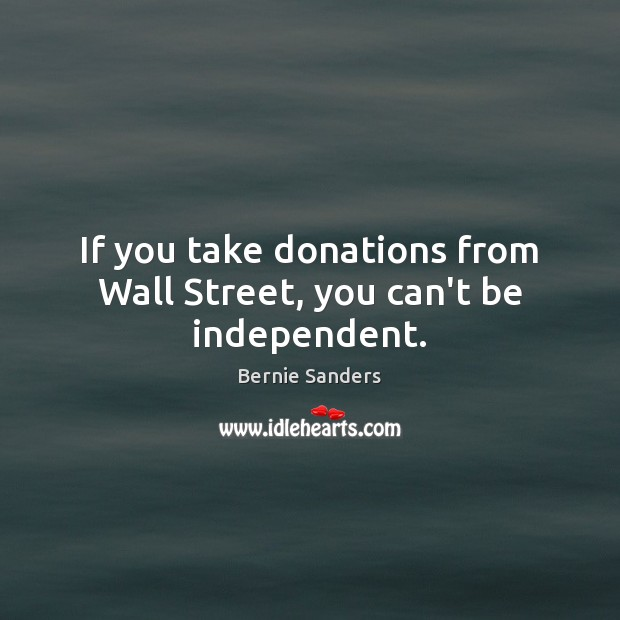 If you take donations from Wall Street, you can't be independent. Image