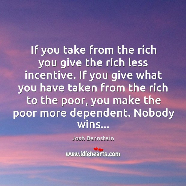 If you take from the rich you give the rich less incentive. Image