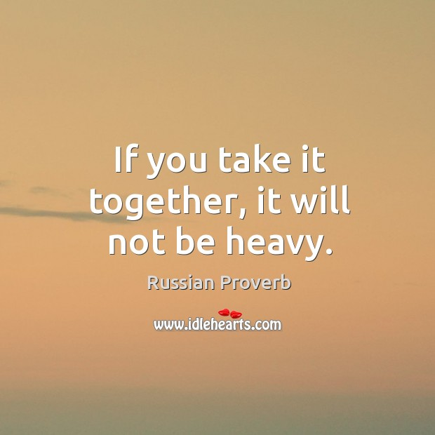 If you take it together, it will not be heavy. Russian Proverbs Image