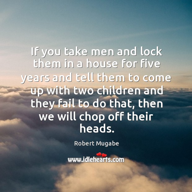 If you take men and lock them in a house for five Robert Mugabe Picture Quote