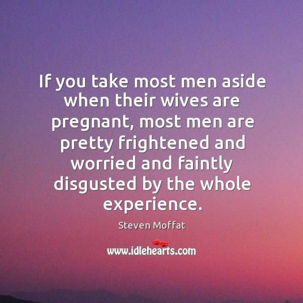 If you take most men aside when their wives are pregnant, most men are pretty frightened and worried and Image