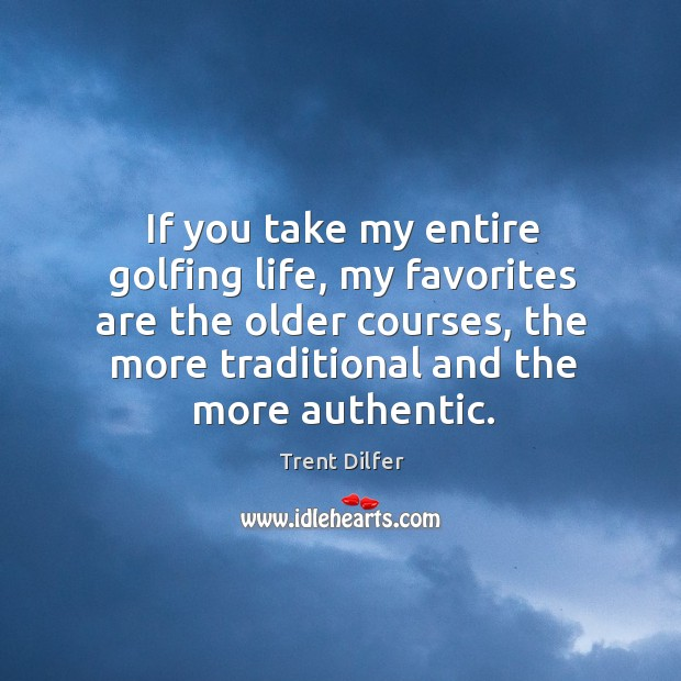 If you take my entire golfing life, my favorites are the older courses, the more traditional and the more authentic. Image