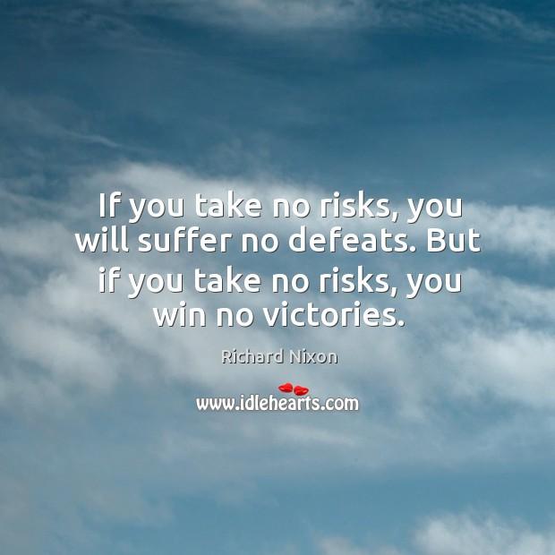 If you take no risks, you will suffer no defeats. But if you take no risks, you win no victories. Image