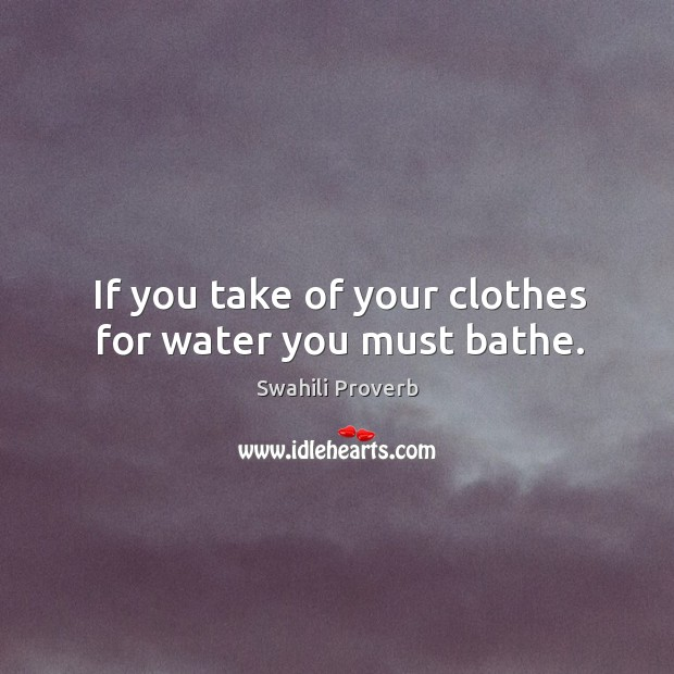 If you take of your clothes for water you must bathe. Swahili Proverbs Image