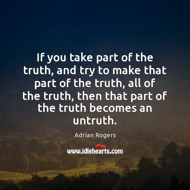 If you take part of the truth, and try to make that Adrian Rogers Picture Quote
