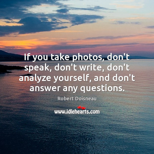If you take photos, don't speak, don't write, don't analyze yourself, and Robert Doisneau Picture Quote