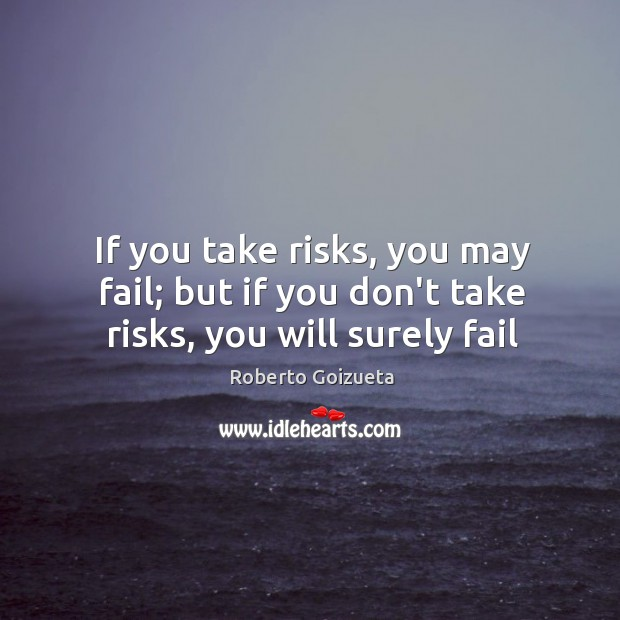 If you take risks, you may fail; but if you don't take risks, you will surely fail Image