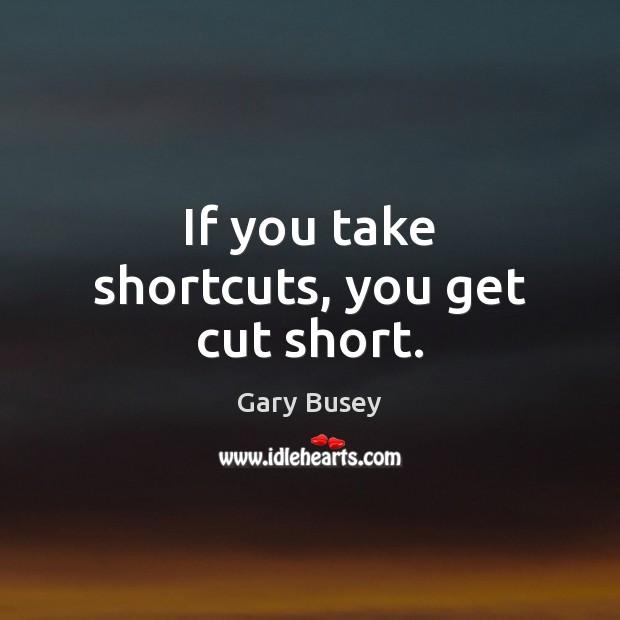 If you take shortcuts, you get cut short. Image
