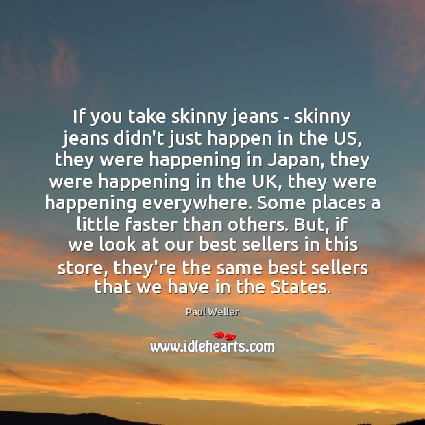 If you take skinny jeans – skinny jeans didn't just happen in Image